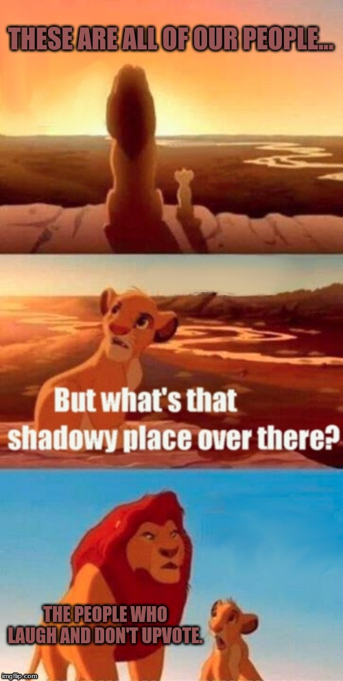 A shadowy place | THESE ARE ALL OF OUR PEOPLE... THE PEOPLE WHO LAUGH AND DON'T UPVOTE. | image tagged in memes,simba shadowy place,upvotes,imgflip users,y u no,upvote | made w/ Imgflip meme maker
