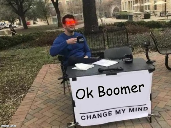 Change My Mind Meme | Ok Boomer Bruh | image tagged in memes,change my mind | made w/ Imgflip meme maker