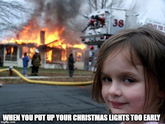 Disaster Girl Meme | WHEN YOU PUT UP YOUR CHRISTMAS LIGHTS TOO EARLY | image tagged in memes,disaster girl | made w/ Imgflip meme maker
