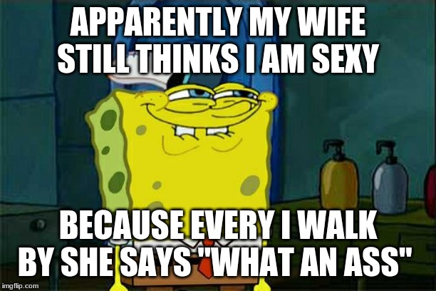 "Dont You Squidward Meme | APPARENTLY MY WIFE STILL THINKS I AM SEXY BECAUSE EVERY I WALK BY SHE SAYS ""WHAT AN ASS"" 