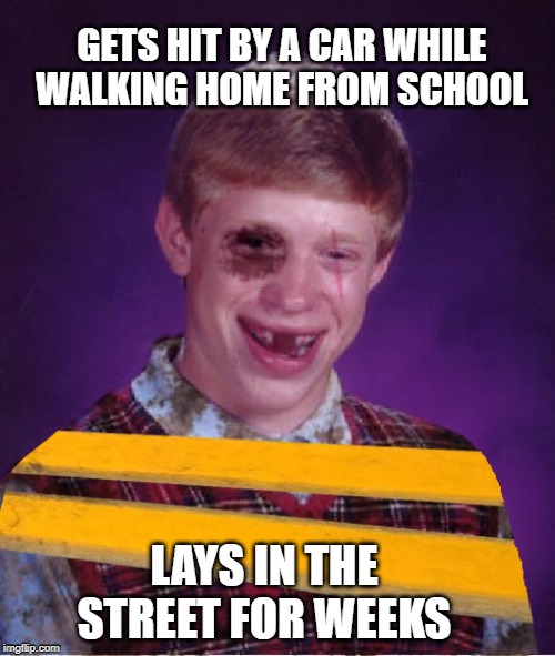 Unconscious Brian | GETS HIT BY A CAR WHILE WALKING HOME FROM SCHOOL LAYS IN THE STREET FOR WEEKS | image tagged in funny memes,bad luck brian,car accident,roadkill,paint | made w/ Imgflip meme maker