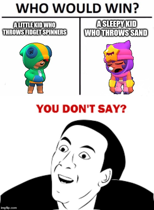 A SLEEPY KID WHO THROWS SAND A LITTLE KID WHO THROWS FIDGET SPINNERS | image tagged in memes,brawl stars,who would win,you don't say,you dont say,funny | made w/ Imgflip meme maker