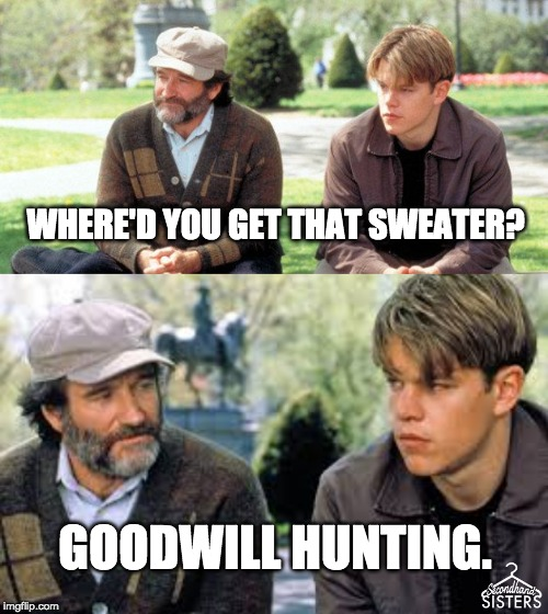 Goodwill Hunting | WHERE'D YOU GET THAT SWEATER? GOODWILL HUNTING. | image tagged in goodwill hunting,macklemore thrift store,matt damon,robin williams | made w/ Imgflip meme maker