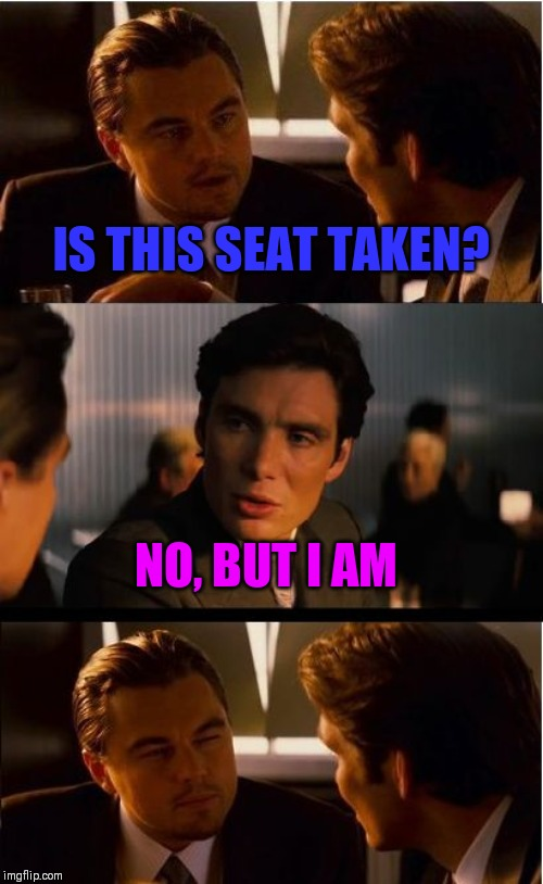 Inception Meme | IS THIS SEAT TAKEN? NO, BUT I AM | image tagged in memes,inception | made w/ Imgflip meme maker