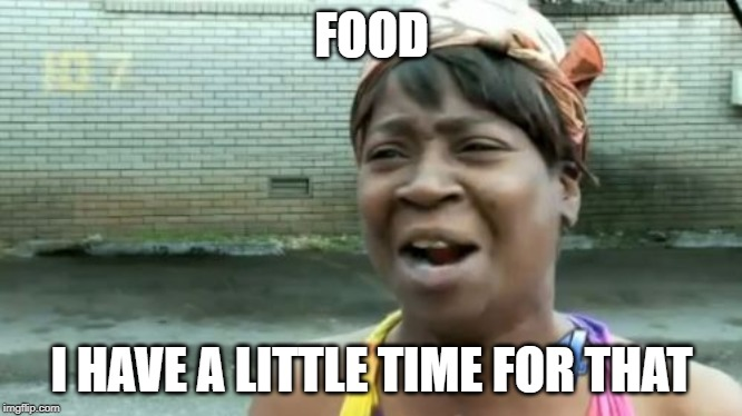 Aint Nobody Got Time For That Meme | FOOD I HAVE A LITTLE TIME FOR THAT | image tagged in memes,aint nobody got time for that | made w/ Imgflip meme maker