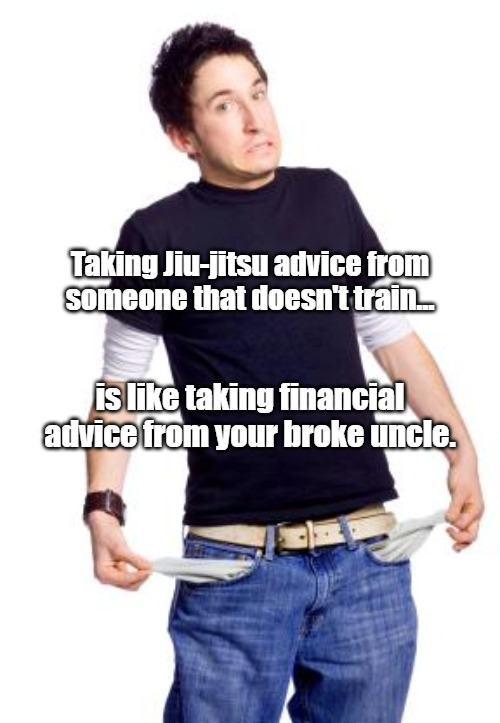 Broke Man |  Taking Jiu-jitsu advice from someone that doesn't train... is like taking financial advice from your broke uncle. | image tagged in broke man | made w/ Imgflip meme maker
