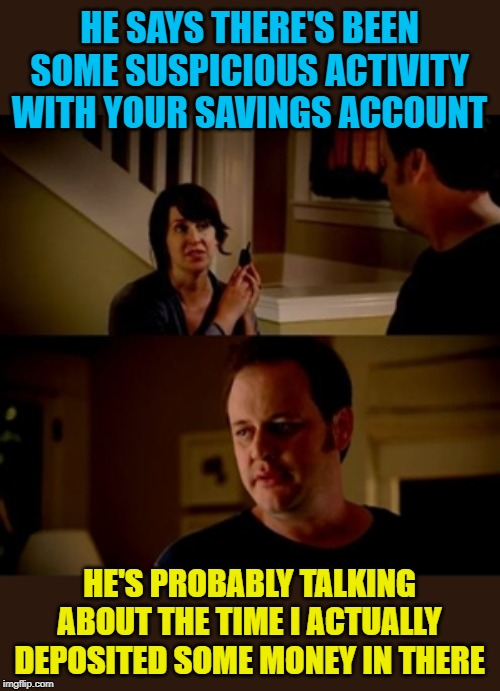 Suspicious Positive Balance |  HE SAYS THERE'S BEEN SOME SUSPICIOUS ACTIVITY WITH YOUR SAVINGS ACCOUNT; HE'S PROBABLY TALKING ABOUT THE TIME I ACTUALLY DEPOSITED SOME MONEY IN THERE | image tagged in savings,money,banks,funny memes,broke,memes | made w/ Imgflip meme maker