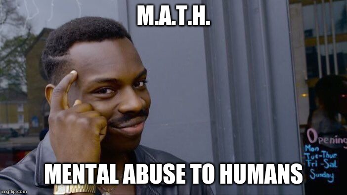 so true | M.A.T.H. MENTAL ABUSE TO HUMANS | image tagged in memes,roll safe think about it | made w/ Imgflip meme maker