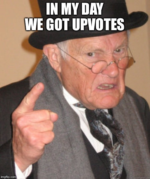 Back In My Day Meme | IN MY DAY WE GOT UPVOTES | image tagged in memes,back in my day | made w/ Imgflip meme maker