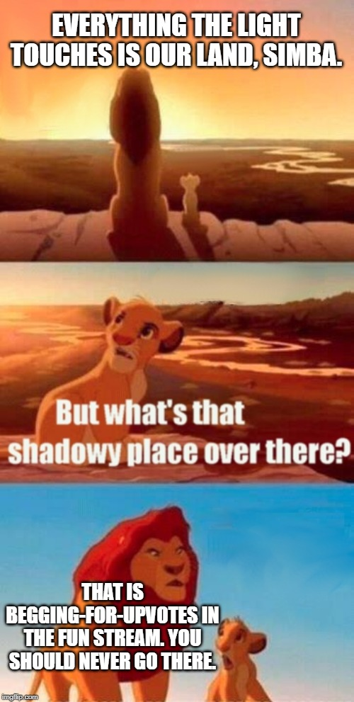 Upvote beggers not welcome here | EVERYTHING THE LIGHT TOUCHES IS OUR LAND, SIMBA. THAT IS BEGGING-FOR-UPVOTES IN THE FUN STREAM. YOU SHOULD NEVER GO THERE. | image tagged in memes,simba shadowy place,begging,fun stuff,upvote,begging for upvotes | made w/ Imgflip meme maker