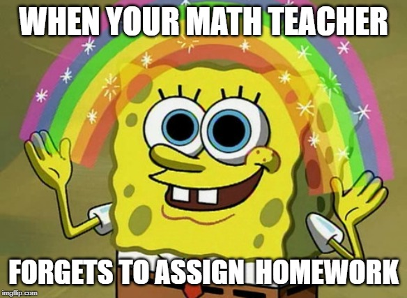 Imagination Spongebob |  WHEN YOUR MATH TEACHER; FORGETS TO ASSIGN  HOMEWORK | image tagged in memes,imagination spongebob | made w/ Imgflip meme maker