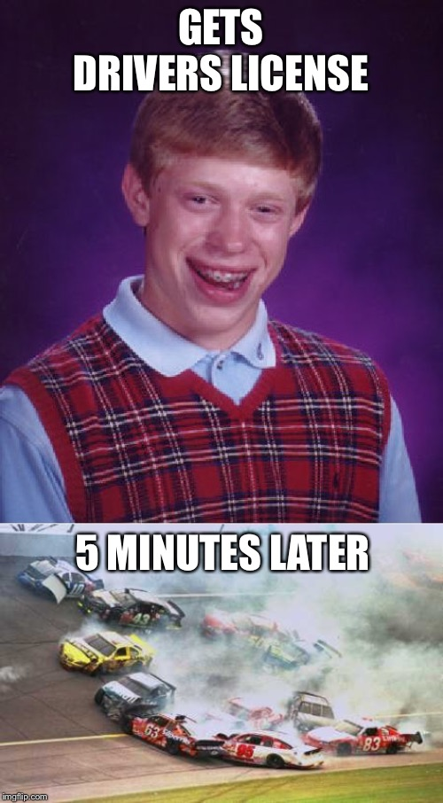 GETS DRIVERS LICENSE 5 MINUTES LATER | image tagged in memes,bad luck brian,because race car | made w/ Imgflip meme maker