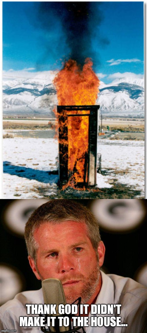 THANK GOD IT DIDN'T MAKE IT TO THE HOUSE... | image tagged in brett favre | made w/ Imgflip meme maker
