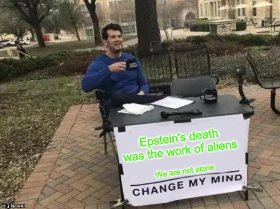 Change My Mind Meme | Epstein's death was the work of aliens We are not alone | image tagged in memes,change my mind | made w/ Imgflip meme maker