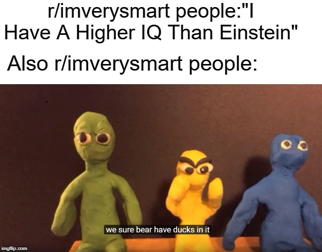 "r/imverysmart people | r/imverysmart people:""I Have A Higher IQ Than Einstein"" Also r/imverysmart people: 