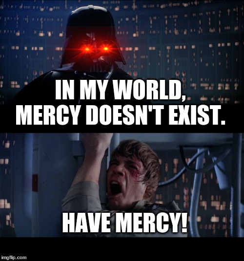 Star Wars No Meme | IN MY WORLD, MERCY DOESN'T EXIST. HAVE MERCY! | image tagged in memes,star wars no | made w/ Imgflip meme maker