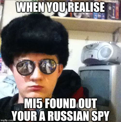da nothing to see here | WHEN YOU REALISE MI5 FOUND OUT YOUR A RUSSIAN SPY | image tagged in totally not russian spy,memes | made w/ Imgflip meme maker