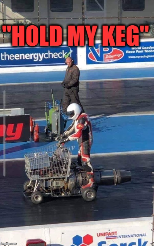 "can I get life insurance on this guy? | ""HOLD MY KEG"" 