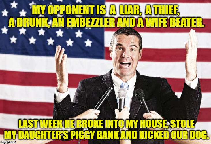 My opponent |  MY OPPONENT IS  A  LIAR,  A THIEF,  A DRUNK, AN EMBEZZLER AND A WIFE BEATER. LAST WEEK HE BROKE INTO MY HOUSE, STOLE MY DAUGHTER'S PIGGY BANK AND KICKED OUR DOG. | image tagged in politics,politicians,election | made w/ Imgflip meme maker