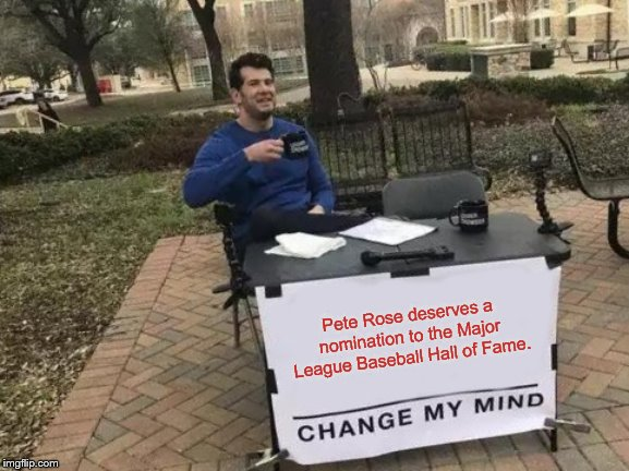 Change My Mind Meme | Pete Rose deserves a nomination to the Major League Baseball Hall of Fame. | image tagged in memes,change my mind,pete rose,baseball,hall of fame,and i'm not even a reds fan | made w/ Imgflip meme maker