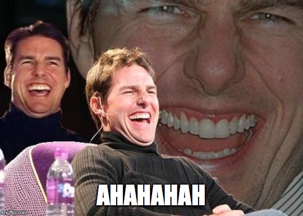 Tom Cruise laugh | AHAHAHAH | image tagged in tom cruise laugh | made w/ Imgflip meme maker