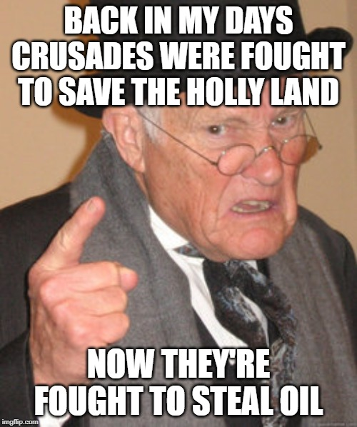 Back In My Day Meme | BACK IN MY DAYS CRUSADES WERE FOUGHT TO SAVE THE HOLLY LAND NOW THEY'RE FOUGHT TO STEAL OIL | image tagged in memes,back in my day | made w/ Imgflip meme maker