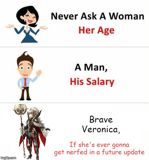 Never Ask a Woman Her Age |  Brave Veronica, If she's ever gonna get nerfed in a future update | image tagged in never ask a woman her age,fire emblem,broken,nerf pls | made w/ Imgflip meme maker
