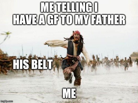 Jack Sparrow Being Chased Meme | ME TELLING I HAVE A GF TO MY FATHER ME HIS BELT | image tagged in memes,jack sparrow being chased | made w/ Imgflip meme maker