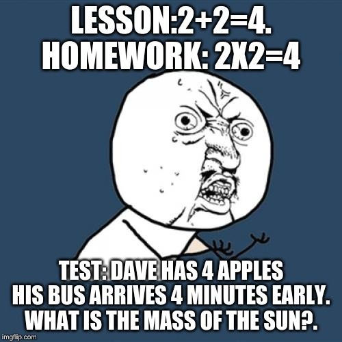 Y U No Meme | LESSON:2+2=4. HOMEWORK: 2X2=4 TEST: DAVE HAS 4 APPLES HIS BUS ARRIVES 4 MINUTES EARLY. WHAT IS THE MASS OF THE SUN?. | image tagged in memes,y u no | made w/ Imgflip meme maker