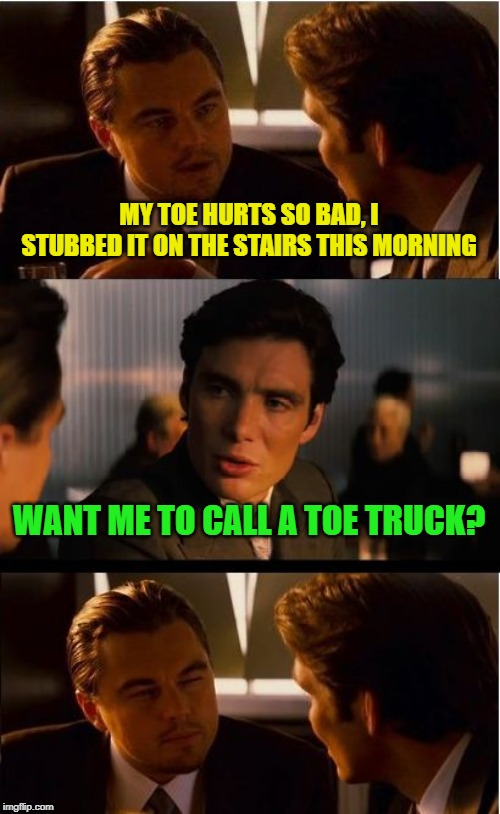 Followed by the waaa-mbulance... | MY TOE HURTS SO BAD, I STUBBED IT ON THE STAIRS THIS MORNING WANT ME TO CALL A TOE TRUCK? | image tagged in memes,inception,tow truck,dad joke | made w/ Imgflip meme maker