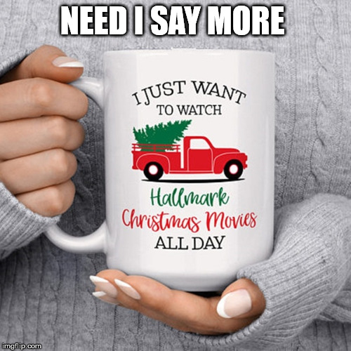 Hallmark Christmas Movies |  NEED I SAY MORE | image tagged in hallmark,christmas,movies,w network | made w/ Imgflip meme maker