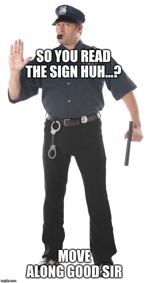Stop Cop Meme | SO YOU READ THE SIGN HUH...? MOVE ALONG GOOD SIR | image tagged in memes,stop cop | made w/ Imgflip meme maker
