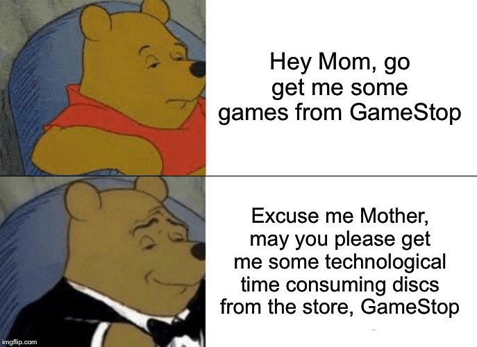 Getting Video Games | Hey Mom, go get me some games from GameStop Excuse me Mother, may you please get me some technological time consuming discs from the store,  | image tagged in memes,tuxedo winnie the pooh | made w/ Imgflip meme maker