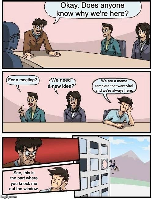Boardroom Meeting Suggestion Meme | Okay. Does anyone know why we're here? For a meeting? We need a new idea? We are a meme template that went viral and we're always here. See, | image tagged in memes,boardroom meeting suggestion | made w/ Imgflip meme maker