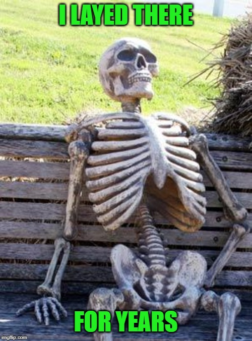 Waiting Skeleton Meme | I LAYED THERE FOR YEARS | image tagged in memes,waiting skeleton | made w/ Imgflip meme maker