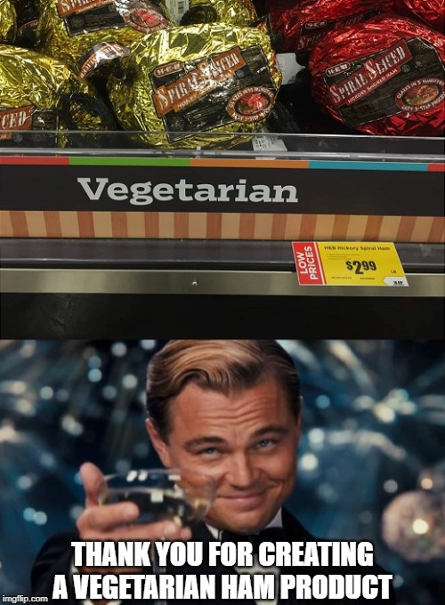 Vegetarian Flavored Ham? | THANK YOU FOR CREATING A VEGETARIAN HAM PRODUCT | image tagged in ham,vegetarian,memes | made w/ Imgflip meme maker