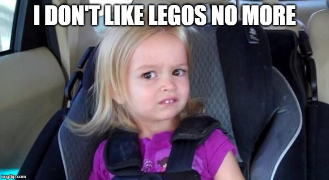 wtf girl | I DON'T LIKE LEGOS NO MORE | image tagged in wtf girl | made w/ Imgflip meme maker