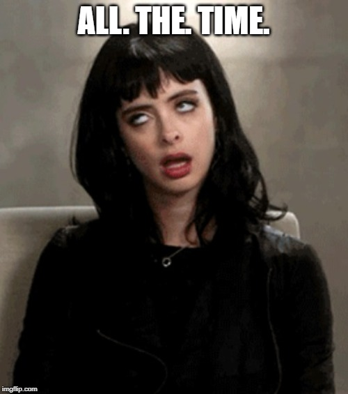 eye roll | ALL. THE. TIME. | image tagged in eye roll | made w/ Imgflip meme maker