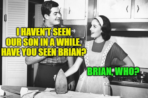Vintage Husband and Wife | I HAVEN'T SEEN OUR SON IN A WHILE. HAVE YOU SEEN BRIAN? BRIAN, WHO? | image tagged in vintage husband and wife | made w/ Imgflip meme maker