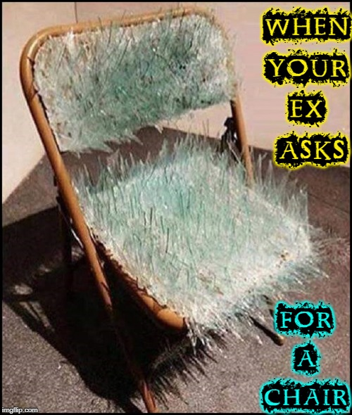 It's Always a Pleasure to Offer a Lady my Chair | WHEN YOUR EX  ASKS FOR A CHAIR | image tagged in vince vance,glass,chair,folding chair,shards of glass,crazy ex girlfriend | made w/ Imgflip meme maker