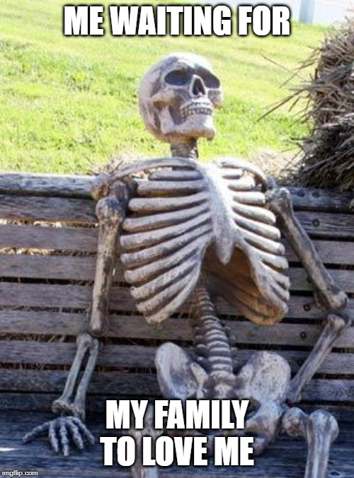 Waiting Skeleton Meme | ME WAITING FOR MY FAMILY TO LOVE ME | image tagged in memes,waiting skeleton | made w/ Imgflip meme maker
