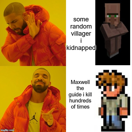 Drake Hotline Bling Meme | some random villager i kidnapped Maxwell the guide i kill hundreds of times | image tagged in memes,drake hotline bling | made w/ Imgflip meme maker