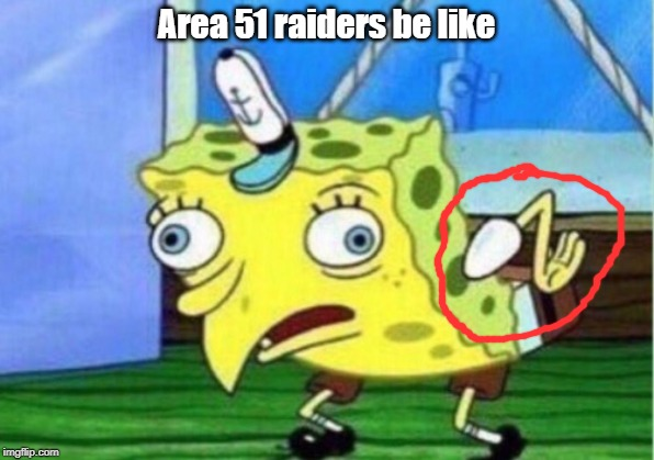 Mocking Spongebob Meme | Area 51 raiders be like | image tagged in memes,mocking spongebob | made w/ Imgflip meme maker