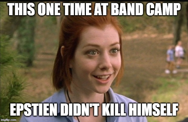 This One Time At Band Camp |  THIS ONE TIME AT BAND CAMP; EPSTIEN DIDN'T KILL HIMSELF | image tagged in this one time at band camp | made w/ Imgflip meme maker