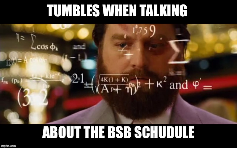 Hangover Math |  TUMBLES WHEN TALKING; ABOUT THE BSB SCHEDULE | image tagged in hangover math | made w/ Imgflip meme maker