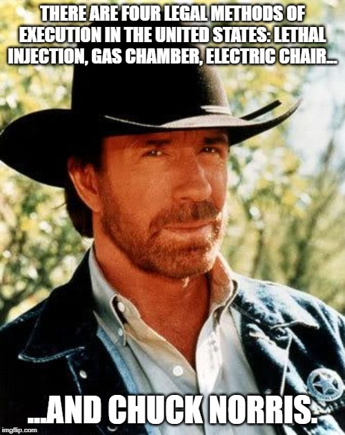 Death Penalty | THERE ARE FOUR LEGAL METHODS OF EXECUTION IN THE UNITED STATES: LETHAL INJECTION, GAS CHAMBER, ELECTRIC CHAIR... ...AND CHUCK NORRIS. | image tagged in memes,chuck norris | made w/ Imgflip meme maker