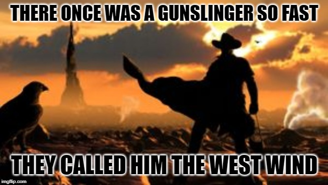Roland, the Gunslinger | THERE ONCE WAS A GUNSLINGER SO FAST THEY CALLED HIM THE WEST WIND | image tagged in roland the gunslinger | made w/ Imgflip meme maker
