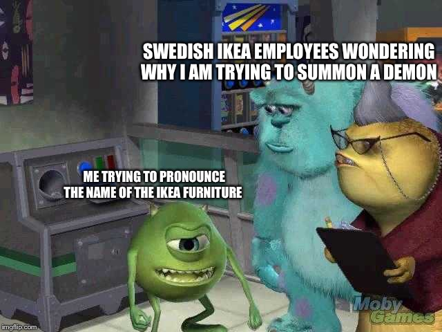Mike wazowski trying to explain | ME TRYING TO PRONOUNCE THE NAME OF THE IKEA FURNITURE SWEDISH IKEA EMPLOYEES WONDERING WHY I AM TRYING TO SUMMON A DEMON | image tagged in mike wazowski trying to explain | made w/ Imgflip meme maker