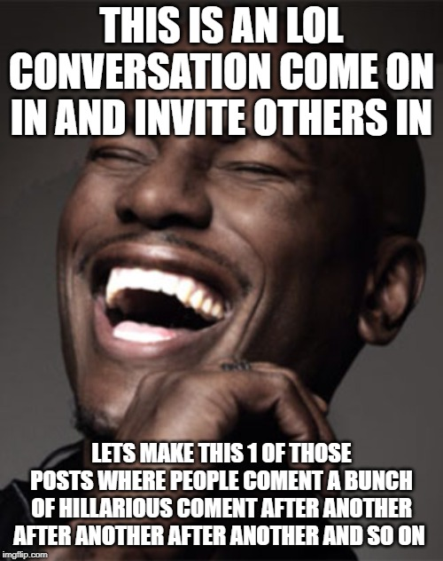 THIS IS AN LOL CONVERSATION COME ON IN AND INVITE OTHERS IN LETS MAKE THIS 1 OF THOSE POSTS WHERE PEOPLE COMENT A BUNCH OF HILLARIOUS COMENT | image tagged in laughingteeth | made w/ Imgflip meme maker