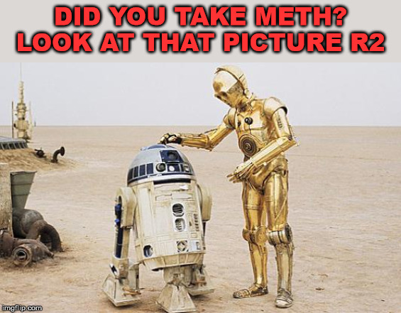 R2D2 & C3PO | DID YOU TAKE METH? LOOK AT THAT PICTURE R2 | image tagged in r2d2  c3po | made w/ Imgflip meme maker